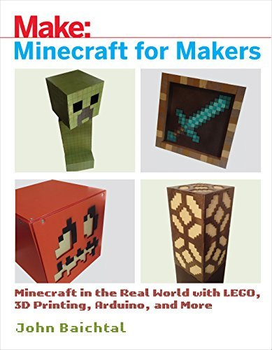 Minecraft for Makers Minecraft in the Real World with LEGO, 3D Printing, Arduino, and More!