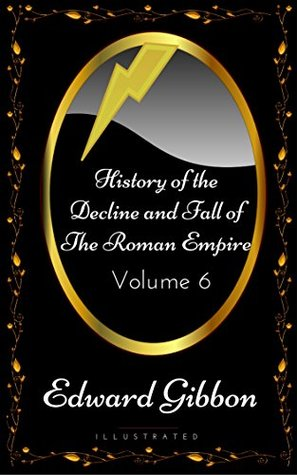 History of the Decline and Fall of the Roman Empire - Volume 6: By Edward Gibbon - Illustrated