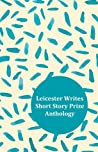 Leicester Writes Short Story Prize Anthology Volume 1