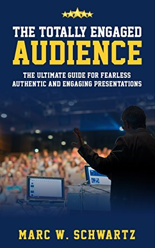 The Totally Engaged Audience: The Ultimate Guide For Fearless, Authentic and Engaging Presentations Marc W. Schwartz