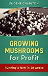 Growing Mushrooms For Profit: Running A Farm In 28 Weeks