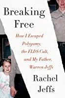 Breaking Free: How I Escaped My Father-Warren Jeffs-Polygamy, and the FLDS Cult