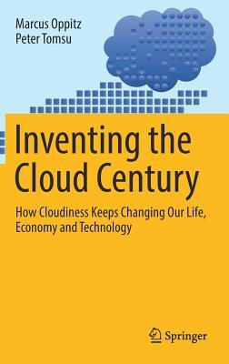 Inventing the Cloud Century How Cloudiness Keeps Changing Our Life, Economy and Technology