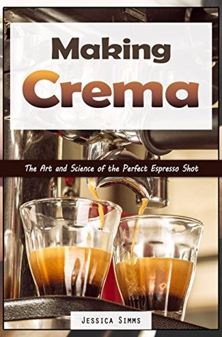Making Crema: The Art and Science of the Perfect Espresso Shot (Coffee Book 4)