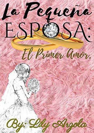 La Pequeña Esposa: El primer amor by Lily Arzola