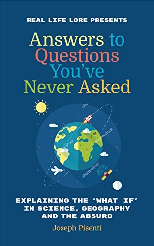 Answers to Questions You've Never Asked Explaining the What If in Science, Geography and the Absurd