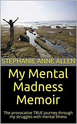 My Mental Madness Memoir: The Provocative True Journey Through My Struggles with Mental Illness