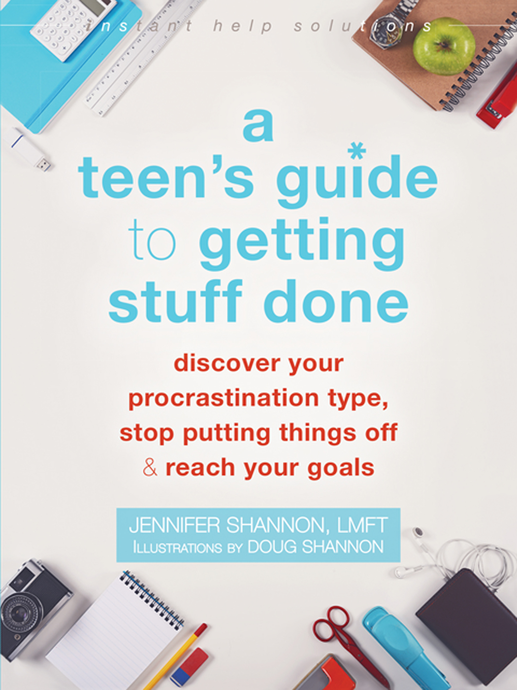 A Teen's Guide to Getting Stuff Done Discover Your Procrastination Type, Stop Putting Things Off, and Reach Your Goals