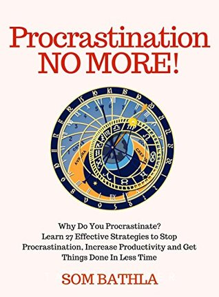 Procrastination NO MORE!: 27 Effective Strategies to Stop Procrastination, Increase Productivity and Get Things Done in Less Time