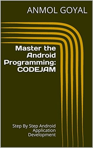 Master the Android Programming:CODEJAM: Step By Step Android Application Development Anmol Goyal