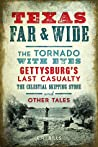 Texas Far and Wide: The Tornado with Eyes, Gettysburg's Last Casualty, the Celestial Skipping Stone and Other Tales