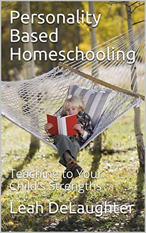 Personality Based Homeschooling: Teaching to Your Child's Strengths