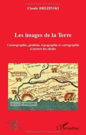 Les images de la Terre : Cosmographie, géodesie, topographie et cartographie à travers les siècles (Acteurs de la Science)