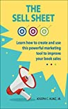 The Sell Sheet: Learn How To Create And Use This Powerful Marketing Tool To Improve Your Book Sales