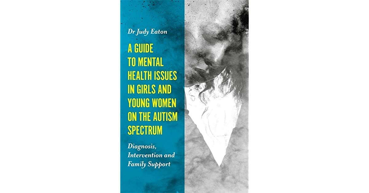 Young Women On Spectrum >> A Guide To Mental Health Issues In Girls And Young Women On The
