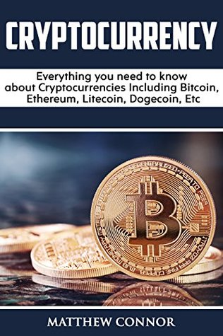 Cryptocurrency: Everything you need to know about Cryptocurrencies Including trading and investing in Bitcoin, Ethereum, Litecoin, Dogecoin, blockchain Etc. (Digital Currency Book 1)