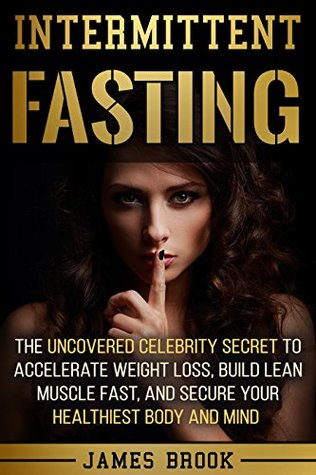 Intermittent Fasting The Uncovered Celebrity Secret To Accelerate Weight Loss Build Lean Muscle Fast And Secure Your Healthiest Body And Mind By James Brook