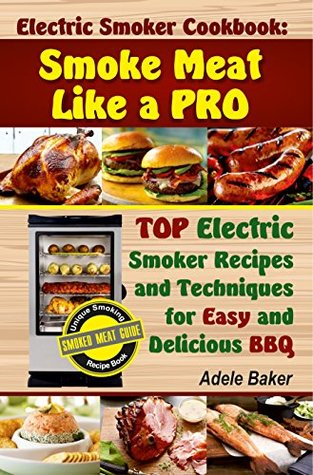 Electric Smoker Cookbook: Smoke Meat Like a Pro: Top Electric Smoker Recipes and Techniques for Easy and Delicious BBQ