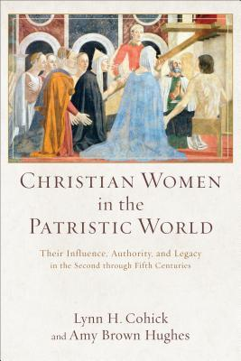 Christian Women in the Patristic World Their Influence, Authority, and Legacy in the Second through Fifth Centuries
