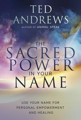 The Sacred Power in Your Name Using Your Name for Personal Empowerment and Healing