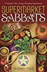 Supermarket Sabbats: A Magical Year Using Everyday Ingredients