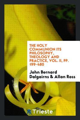 The Holy Communion Its Philosophy, Theology and Practice, Vol. II, Pp. 199-480