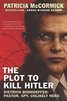 The Plot to Kill Hitler: Dietrich Bonhoeffer: Pastor, Spy, Unlikely Hero