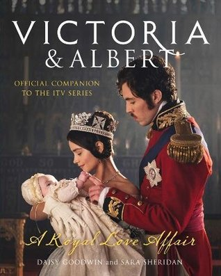 Victoria and Albert - A Royal Love Affair by Daisy Goodwin