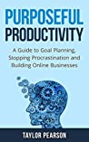 Purposeful Productivity: A Guide to Goal Planning, Stopping Procrastination and Building Online Businesses