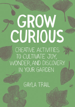 Grow Curious: Creative Activities to Cultivate Joy, Wonder, and Discovery in Your Garden