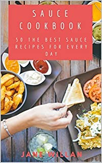 Sauce Cookbook: 50 The Best Sauce Recipes for Every Day (Sauce Book Book 3)