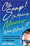 Oh Snap! I'm Making Money...Now What?: A Creative Entrepreneur's Guide to Managing Taxes & Accounting for a Growing Business