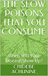 THE SLOW POISONS THAT YOU CONSUME: When Will Your Disease Show Up? (HEALTH PROBLEMS AND THE SOLUTIONS ARE ALWAYS TOGETHER Book 2)
