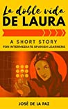 A Spanish Short Story: La doble vida de Laura, Intermediate Level #1: A captivating novel to learn, practice and enjoy Spanish (Fun Spanish Short Stories)