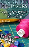 Sewing For Beginners: Learn To Sew Perfectly Even If You Never Did It Before