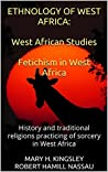 Ethnology of West Africa: West African Studies / Fetichism in West Africa: History and Traditional Religions Practicing of Sorcery in West Africa