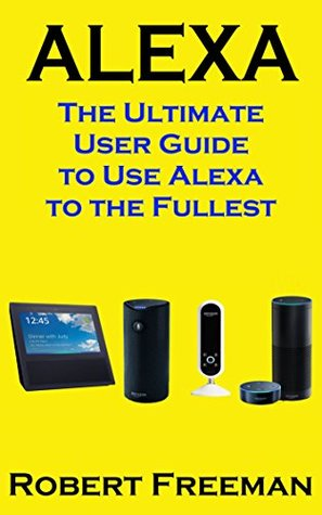 Alexa: The Ultimate User Guide to Use Alexa to the Fullest (Amazon Echo, Amazon Echo Dot, Amazon Echo Look, Amazon Echo Show, user manual, amazon echo app) (smart device, guide, echo Book 1)