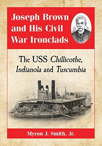 Joseph Brown and His Civil War Ironclads The USS Chillicothe, Indianola and Tuscumbia