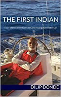 The First Indian: Story of the First Indian Solo Circumnavigation Under Sail