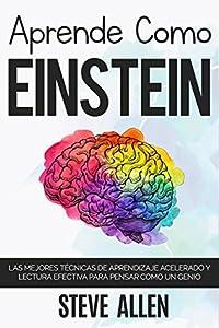 Aprende como Einstein: Memoriza más, enfócate mejor y lee efectivamente para aprender cualquier cosa: Las mejores técnicas de aprendizaje acelerado y lectura ... para pensar como un genio