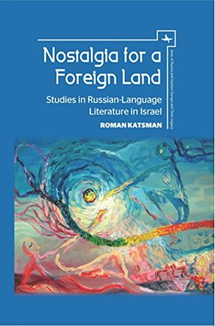 Nostalgia for a Foreign Land: Studies in Russian-Language Literature in Israel (Jews of Russia & Eastern Europe and Their Legacy Book 1)