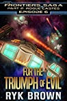 Book cover for For the Triumph of Evil (The Frontiers Saga: Part 2: Rogue Castes, #6)