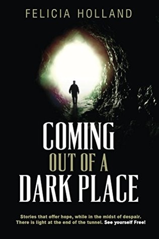 Coming Out of a Dark Place: Stories that offer hope while in the midst of despair. There is light at the end of the tunnel. See yourself free!