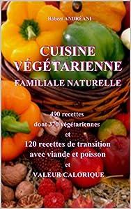 CUISINE VEGETARIENNE FAMILIALE NATURELLE: 490 recettes dont 370 végétariennes. 120 DE TRANSITION. Avec valeur calorique