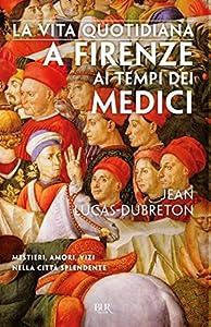 La vita quotidiana a Firenze ai tempi dei Medici: Mestieri, amori, vizi nella città splendente