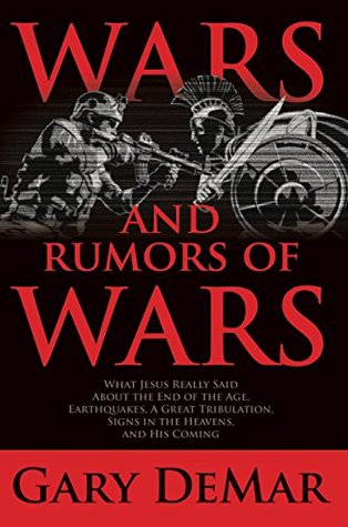 Wars and Rumors of Wars: What Jesus Really Said About the End of the Age, Earthquakes, A Great Tribulation, Signs in the Heaves, and His Second Coming