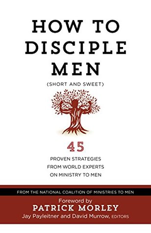 How to Disciple Men (Short and Sweet): 45 Proven Strategies from Experts on Ministry to Men