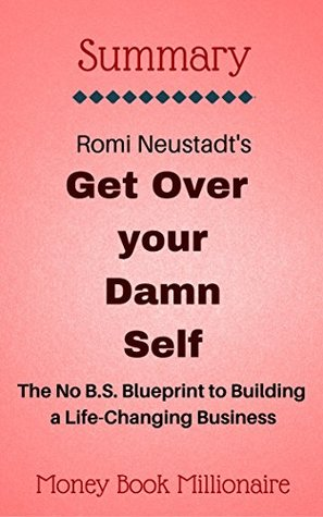 Summary: Get Over Your Damn Self, The No B.S. Blueprint to Building a Life-Changing Business, by Romi Neustadt