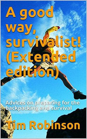 A good way, survivalist! (Extended edition): Advices on preparing for the backpacking and survival