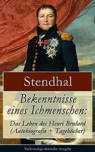 Bekenntnisse eines Ichmenschen: Das Leben des Henri Brulard (Autobiografie + Tagebücher): Erinnerungen eines Egotisten
